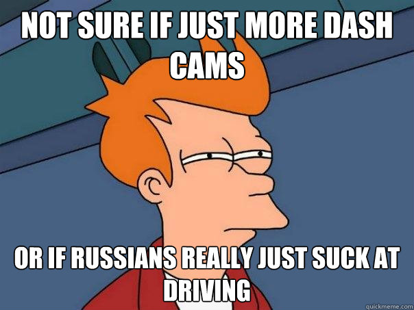 Not sure if just more dash cams Or if Russians really just suck at driving - Not sure if just more dash cams Or if Russians really just suck at driving  Futurama Fry