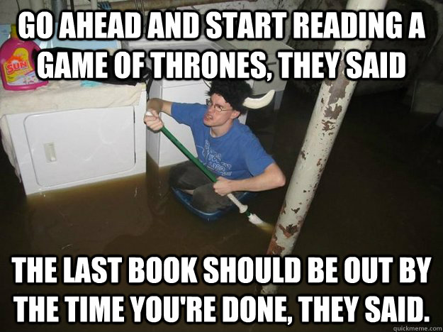 Go ahead and start reading A Game of Thrones, they said The last book should be out by the time you're done, they said.