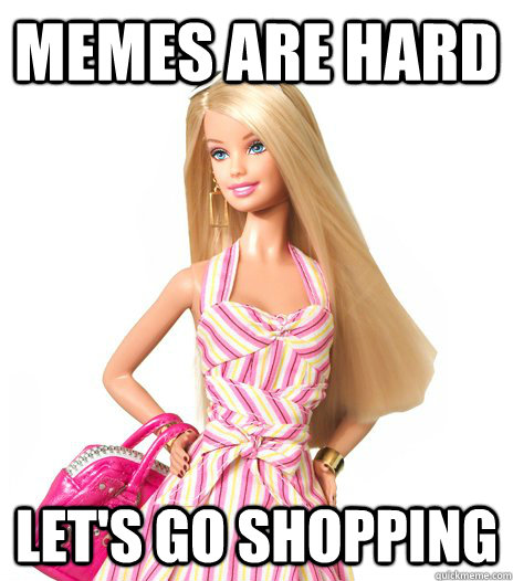 Memes are hard let's go shopping