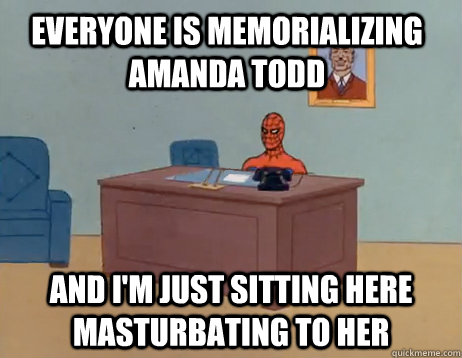 Everyone is memorializing amanda todd    And I'm just sitting here masturbating to her