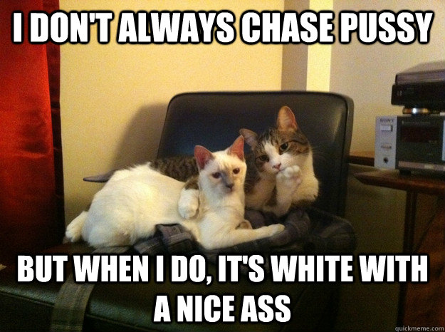 I don't always chase pussy But when I do, it's white with a nice ass