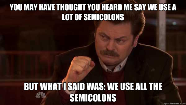You may have thought you heard me say we use a lot of semicolons but what I said was: We use all the semicolons