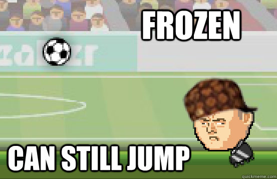 Frozen can still jump - Frozen can still jump  Scumbag Heads Soccer