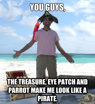 You guys, the treasure, eye patch and parrot make me look like a pirate. - You guys, the treasure, eye patch and parrot make me look like a pirate.  Captain Obvious Faran