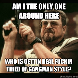 Am i the only one around here who is gettin real fuckin tired of gangman style? - Am i the only one around here who is gettin real fuckin tired of gangman style?  Misc