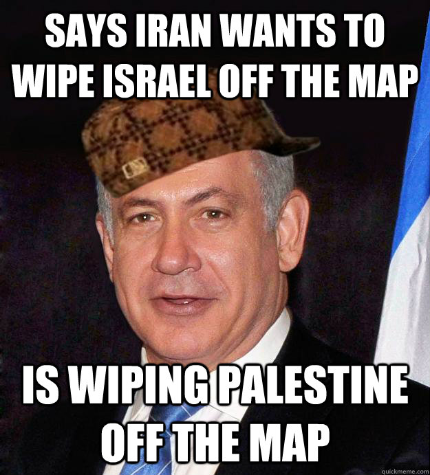 SAYS IRAN WANTS TO WIPE ISRAEL OFF THE MAP IS WIPING PALESTINE OFF THE MAP - SAYS IRAN WANTS TO WIPE ISRAEL OFF THE MAP IS WIPING PALESTINE OFF THE MAP  Scumbag Netanyahu