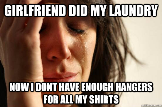 Girlfriend did my laundry  Now I dont have enough hangers for all my shirts  - Girlfriend did my laundry  Now I dont have enough hangers for all my shirts   First World Problems