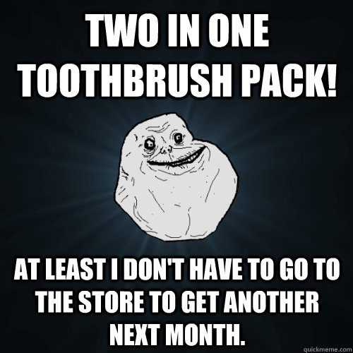 Two in one toothbrush pack! At least I don't have to go to the store to get another next month. - Two in one toothbrush pack! At least I don't have to go to the store to get another next month.  Forever Alone