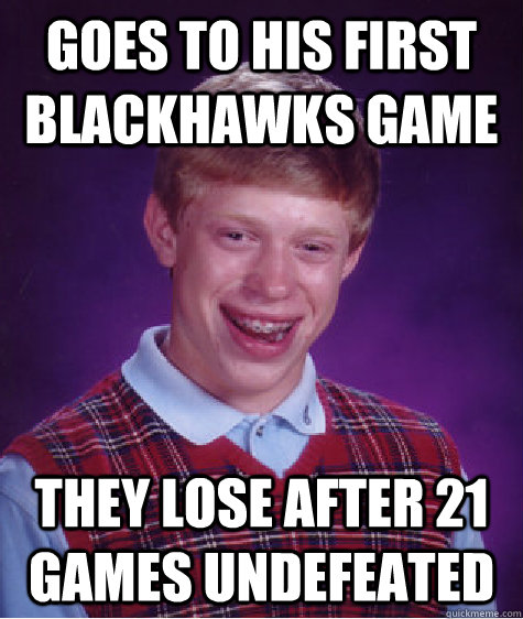 goes to his first blackhawks game they lose after 21 games undefeated - goes to his first blackhawks game they lose after 21 games undefeated  Misc