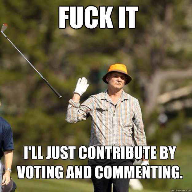 FUCK IT I'll just contribute by voting and commenting.