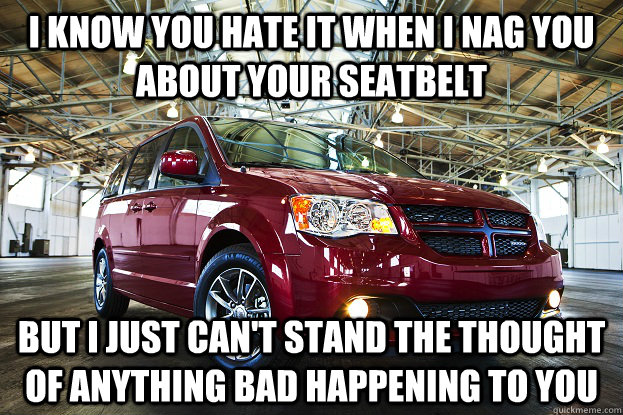 I know you hate it when i nag you about your seatbelt but i just can't stand the thought of anything bad happening to you - I know you hate it when i nag you about your seatbelt but i just can't stand the thought of anything bad happening to you  overly attached car