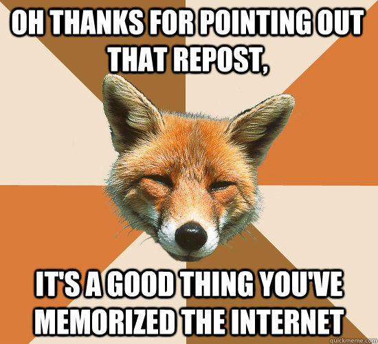 oh thanks for pointing out that repost, it's a good thing you've memorized the internet - oh thanks for pointing out that repost, it's a good thing you've memorized the internet  Condescending Fox