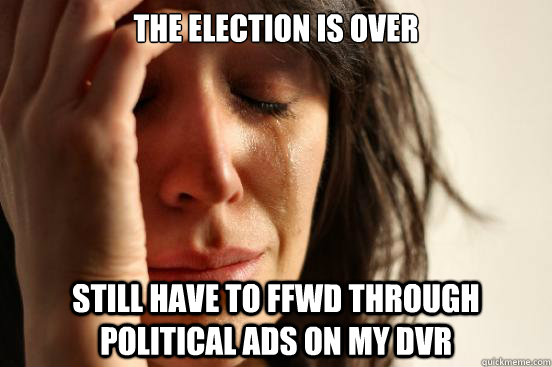 The election is over Still have to FFWd through political ads on my DVR - The election is over Still have to FFWd through political ads on my DVR  First World Problems