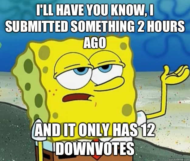 I'll have you know, I submitted something 2 hours ago and it only has 12 downvotes - I'll have you know, I submitted something 2 hours ago and it only has 12 downvotes  Tough Spongebob