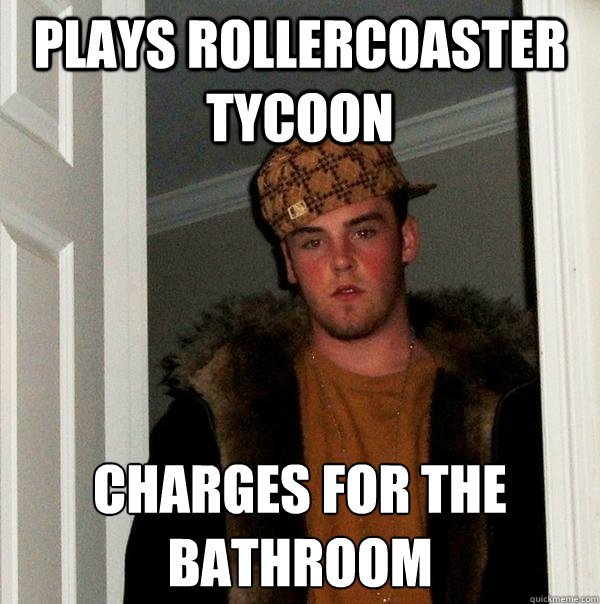 Plays Rollercoaster tycoon charges for the bathroom - Plays Rollercoaster tycoon charges for the bathroom  Scumbag Steve