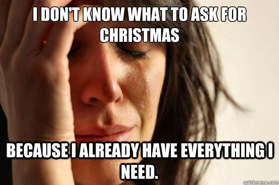 I don't know what to ask for christmas because i already have everything i need. - I don't know what to ask for christmas because i already have everything i need.  First World Problems