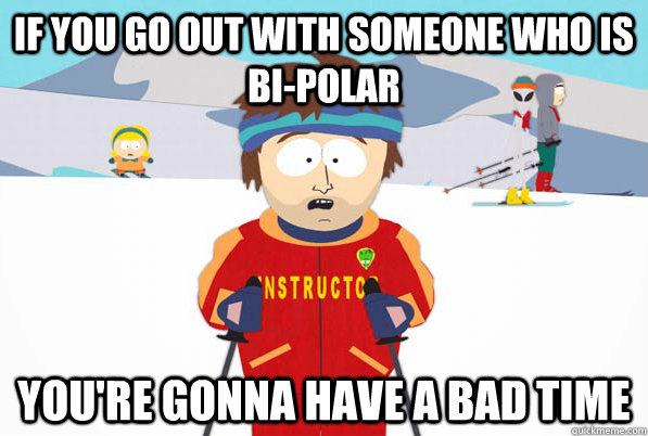 If you go out with someone who is bi-polar You're gonna have a bad time