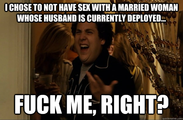 I chose to not have sex with a married woman whose husband is currently deployed... Fuck Me, Right? - I chose to not have sex with a married woman whose husband is currently deployed... Fuck Me, Right?  Fuck Me, Right