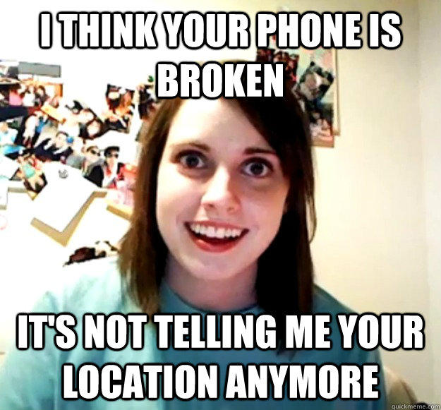I think your phone is broken It's not telling me your location anymore - I think your phone is broken It's not telling me your location anymore  Overly Attached Girlfriend