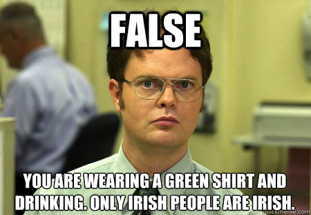 false You are wearing a green shirt and drinking. only irish people are irish.
