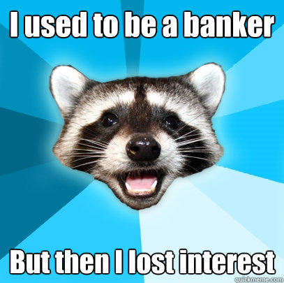 I used to be a banker But then I lost interest - I used to be a banker But then I lost interest  Lame Pun Coon