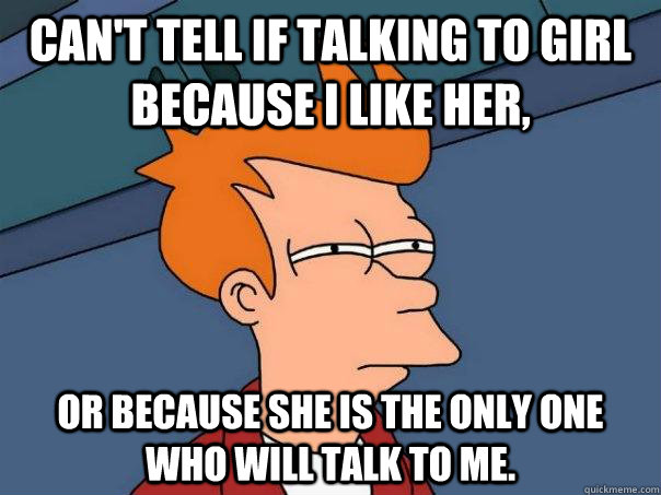 can't tell if talking to girl because i like her, or because she is the only one who will talk to me. - can't tell if talking to girl because i like her, or because she is the only one who will talk to me.  Futurama Fry