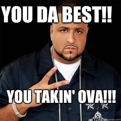 You da best!! You takin' ova!!!