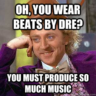 Oh, you wear beats by dre? You must produce so much music  Condescending Wonka