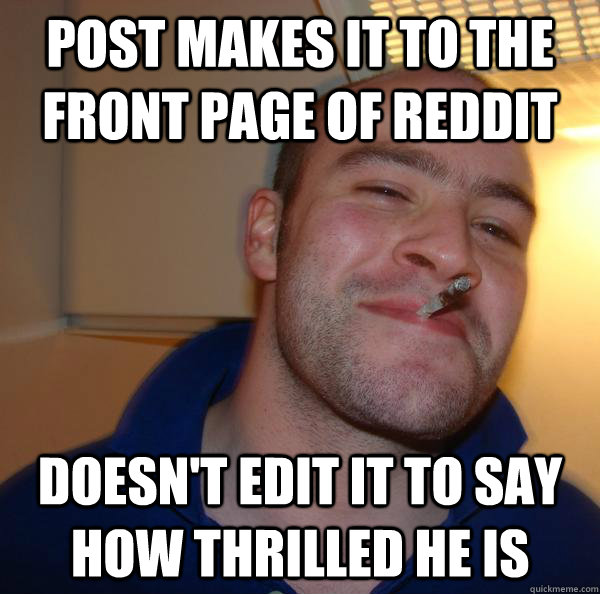 post makes it to the front page of reddit doesn't edit it to say how thrilled he is - post makes it to the front page of reddit doesn't edit it to say how thrilled he is  Misc