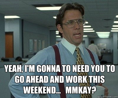 Yeah, i'm gonna to need you to go ahead and work this weekend...   mmkay?  Office Space work this weekend