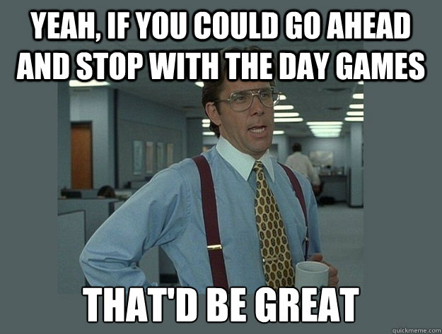 Yeah, if you could go ahead and stop with the day games That'd be great - Yeah, if you could go ahead and stop with the day games That'd be great  Office Space Lumbergh