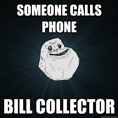 Someone Calls Phone Bill Collector Forever Alone Quickmeme