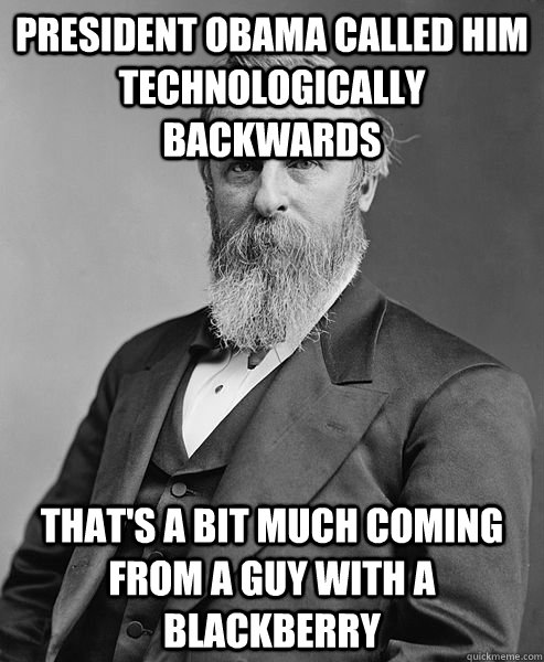 president Obama called him technologically backwards that's a bit much coming from a guy with a blackberry - president Obama called him technologically backwards that's a bit much coming from a guy with a blackberry  hip rutherford b hayes