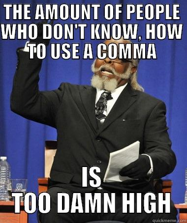 PEOPLE WHO DON'T KNOW, HOW TO USE, A COMMA - THE AMOUNT OF PEOPLE WHO DON'T KNOW, HOW TO USE A COMMA IS TOO DAMN HIGH The Rent Is Too Damn High