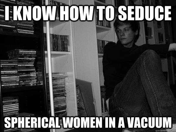 i know how to seduce spherical women in a vacuum - i know how to seduce spherical women in a vacuum  Sad Science Student