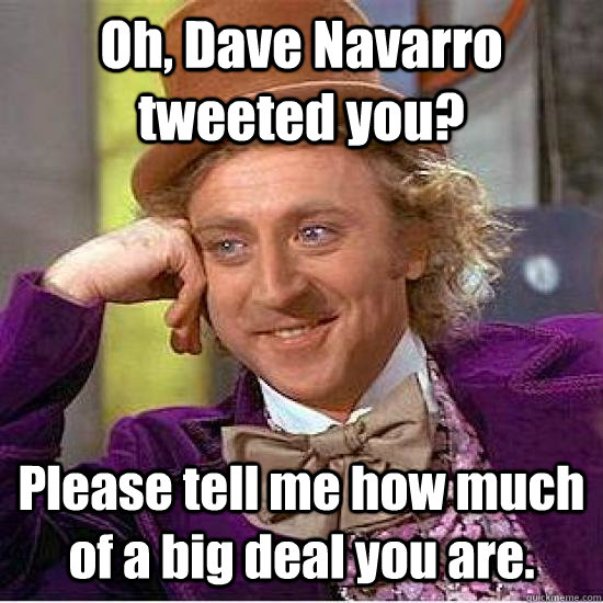 Oh, Dave Navarro tweeted you? Please tell me how much of a big deal you are.  - Oh, Dave Navarro tweeted you? Please tell me how much of a big deal you are.   Condescending Wonka Track
