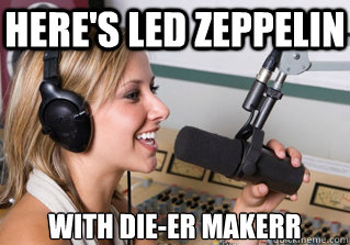 here's led zeppelin with die-er makerr - here's led zeppelin with die-er makerr  scumbag radio dj