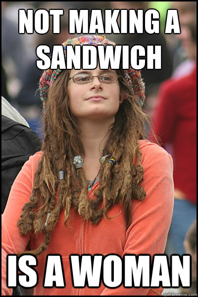 not making a sandwich  is a woman - not making a sandwich  is a woman  College Liberal