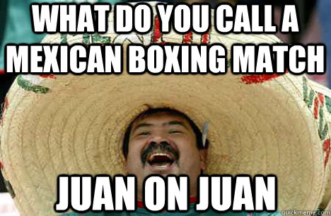 what do you call a mexican boxing match Juan on juan - what do you call a mexican boxing match Juan on juan  Merry mexican