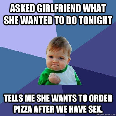 Asked girlfriend what she wanted to do tonight Tells me she wants to order pizza after we have sex. - Asked girlfriend what she wanted to do tonight Tells me she wants to order pizza after we have sex.  Success Kid
