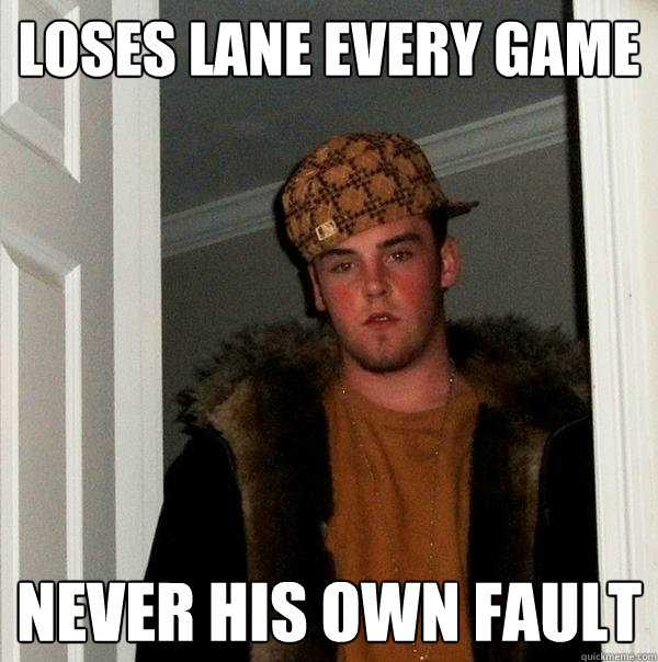 loses lane every game Never his own fault  Scumbag Steve