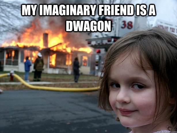 My imaginary friend is a dwagon  - My imaginary friend is a dwagon   Disaster Girl