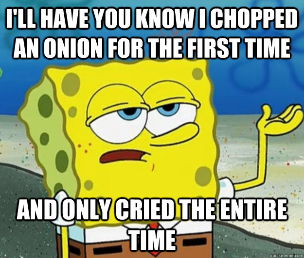 I'll have you know I chopped an onion for the first time and only cried the entire time - I'll have you know I chopped an onion for the first time and only cried the entire time  Tough Spongebob