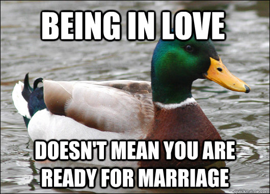 being in love doesn't mean you are ready for marriage - being in love doesn't mean you are ready for marriage  Actual Advice Mallard