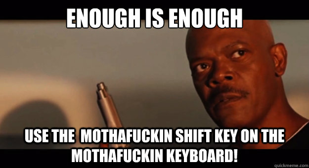 ENOUGH is enough Use the  mothafuckin shift key on the mothafuckin keyboard!