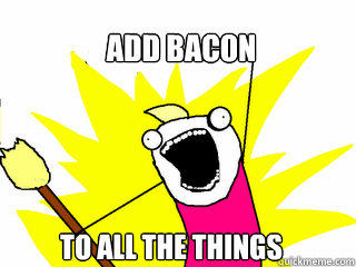 Add bacon to all the things  All The Things