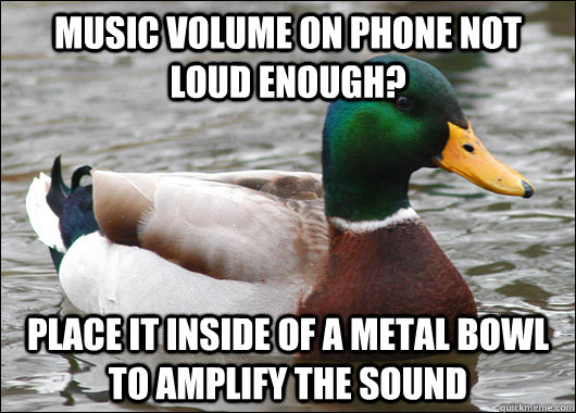 Music volume on phone not loud enough? place it inside of a metal bowl to amplify the sound  - Music volume on phone not loud enough? place it inside of a metal bowl to amplify the sound   Actual Advice Mallard