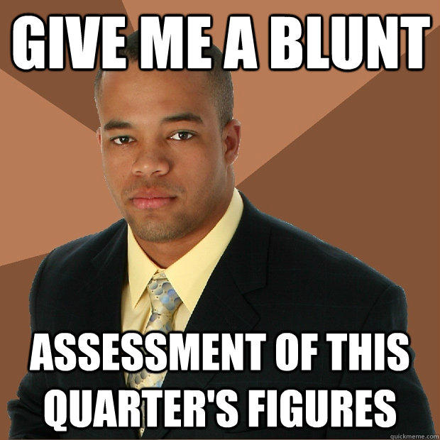 Give me a blunt Assessment of this quarter's figures - Give me a blunt Assessment of this quarter's figures  Successful Black Man