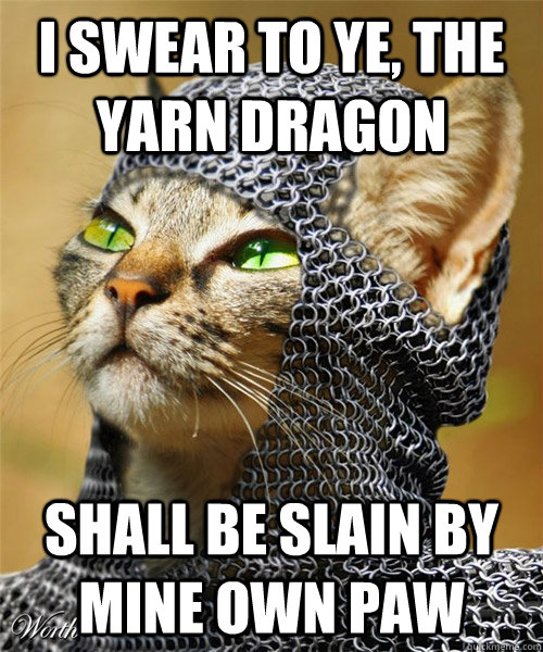 I swear to ye, The yarn dragon shall be slain by mine own paw