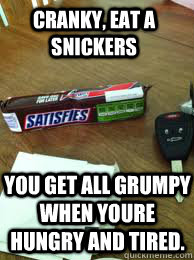 Cranky, eat a snickers You get all grumpy when youre hungry and tired.  Eat a Snickers